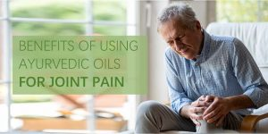Benefits of using ayurvedic oils for joint pain